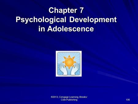 106 ©2013, Cengage Learning, Brooks/ Cole Publishing Chapter 7 Psychological Development in Adolescence.
