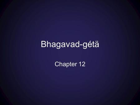 Bhagavad-gétä Chapter 12. Part 1: texts 1-7 overview of two paths For each Path: Goals—Process—Nature of the Path—Deliverance and Qualifications Part.