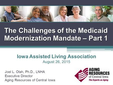 The Challenges of the Medicaid Modernization Mandate – Part 1 Joel L. Olah, Ph.D., LNHA Executive Director Aging Resources of Central Iowa Iowa Assisted.