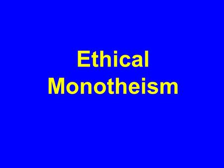 Ethical Monotheism. Concept of one God-all other gods are false God is just and expects humans to be just in turn Divides the world between righteous.