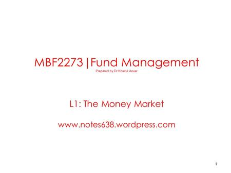 1 MBF2273 | Fund Management Prepared by Dr Khairul Anuar L1: The Money Market www.notes638.wordpress.com.