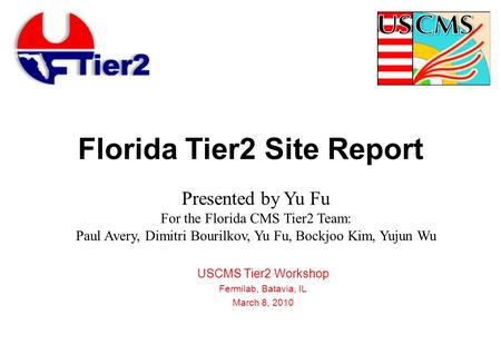 Florida Tier2 Site Report USCMS Tier2 Workshop Fermilab, Batavia, IL March 8, 2010 Presented by Yu Fu For the Florida CMS Tier2 Team: Paul Avery, Dimitri.