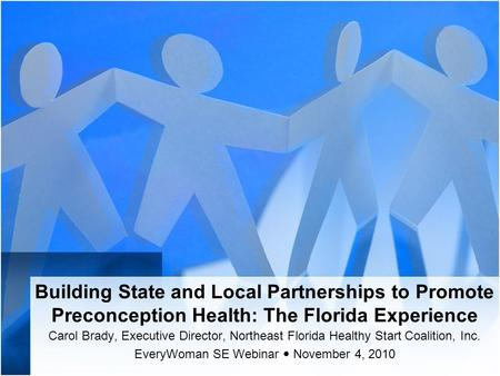 Building State and Local Partnerships to Promote Preconception Health: The Florida Experience Carol Brady, Executive Director, Northeast Florida Healthy.