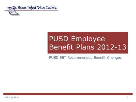 1 PUSD Employee Benefit Plans 2012-13 PUSD EBT Recommended Benefit Changes Michael Finn.