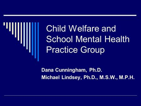Child Welfare and School Mental Health Practice Group Dana Cunningham, Ph.D. Michael Lindsey, Ph.D., M.S.W., M.P.H.