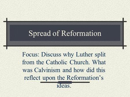 Spread of Reformation Focus: Discuss why Luther split from the Catholic Church. What was Calvinism and how did this reflect upon the Reformation's ideas.