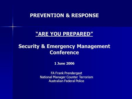 "PREVENTION & RESPONSE ""ARE YOU PREPARED"" Security & Emergency Management Conference 1 June 2006 FA Frank Prendergast National Manager Counter Terrorism."