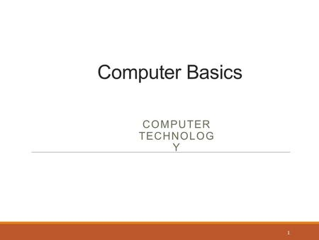 Computer Basics COMPUTER TECHNOLOG Y 1. What Is a Computer? An electronic device Accepts data and instructions Manipulates, processes, and displays the.