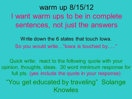 "Warm up 8/15/12 I want warm ups to be in complete sentences, not just the answers Write down the 6 states that touch Iowa. So you would write…""Iowa is."
