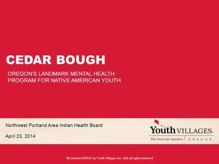 All contents ©2014 by Youth Villages, Inc. with all rights reserved Northwest Portland Area Indian Health Board April 23, 2014 CEDAR BOUGH OREGON'S LANDMARK.