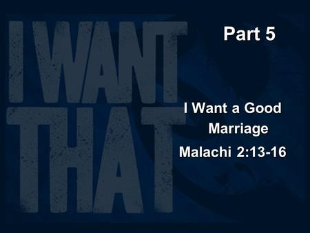 Part 5 I Want a Good Marriage Malachi 2:13-16. Strife with my spouse causes strife with my God (2:13-14) Another thing you do: You flood the LORD's.
