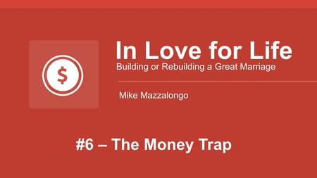 #6 – The Money Trap In Love for Life Building or Rebuilding a Great Marriage Mike Mazzalongo.