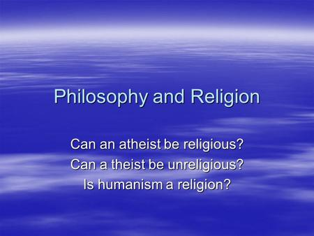 Philosophy and Religion Can an atheist be religious? Can a theist be unreligious? Is humanism a religion?