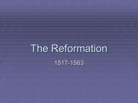 The Reformation 1517-1563.  Reformation – a movement to change religion in Europe  started by Martin Luther in 1517 when he posted his 95 Theses  ended.