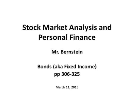 Stock Market Analysis and Personal Finance Mr. Bernstein Bonds (aka Fixed Income) pp 306-325 March 11, 2015.