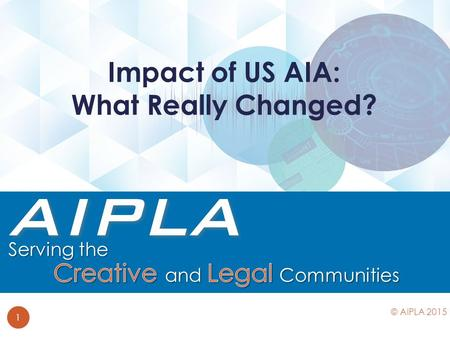 Impact of US AIA: What Really Changed? 1 © AIPLA 2015.