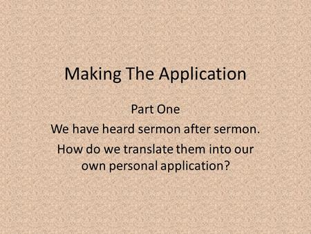 Making The Application Part One We have heard sermon after sermon. How do we translate them into our own personal application?