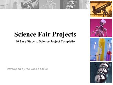 Science Fair Projects Developed by Ms. Sica-Fosella 10 Easy Steps to Science Project Completion.