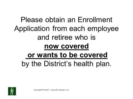 Copyright Forrest T. Jones & Company, Inc. Please obtain an Enrollment Application from each employee and retiree who is now covered or wants to be covered.