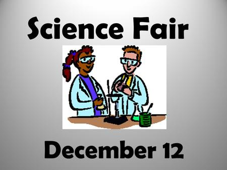 December 12 Science Fair Science Fair Project Requirements: l. logbook 2. display board 3. abstract 4. models and/or visual aids.