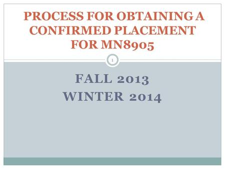 FALL 2013 WINTER 2014 PROCESS FOR OBTAINING A CONFIRMED PLACEMENT FOR MN8905 1.