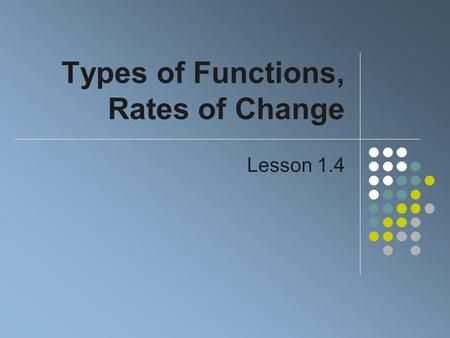 Types of Functions, Rates of Change Lesson 1.4. Constant Functions Consider the table of ordered pairs The dependent variable is the same It is constant.