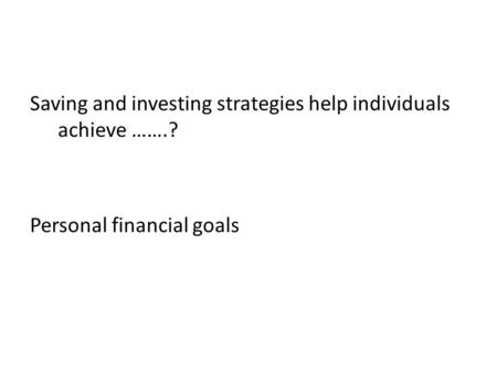 Saving and investing strategies help individuals achieve …….? Personal financial goals.