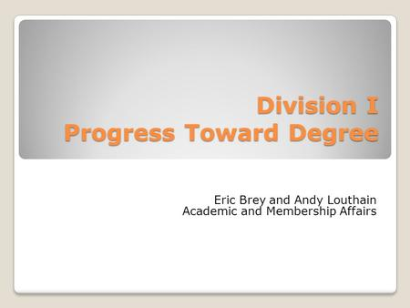 Division I Progress Toward Degree Eric Brey and Andy Louthain Academic and Membership Affairs.