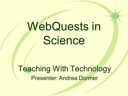 WebQuests in Science Teaching With Technology Presenter: Andrea Dormer.