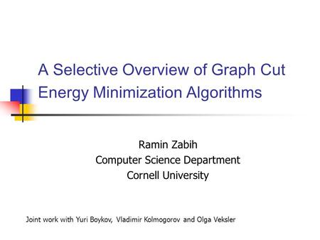 A Selective Overview of Graph Cut Energy Minimization Algorithms Ramin Zabih Computer Science Department Cornell University Joint work with Yuri Boykov,
