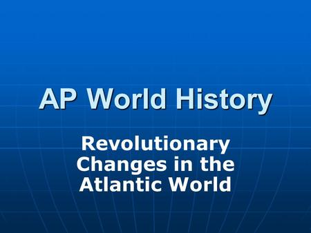 AP World History Revolutionary Changes in the Atlantic World.
