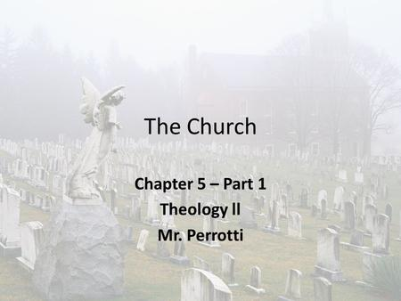 The Church Chapter 5 – Part 1 Theology ll Mr. Perrotti.