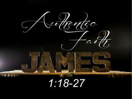 1:18-27. JAMES' CHALLENGE AN AUTHENTIC FAITH WITH A TRUE RELIGION (NOT A WORTHLESS RELIGION) PROVES ONE'S FAITH IS AUTHENTICATED BY HOW ONE LIVES.