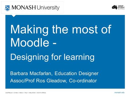 Monash.edu Making the most of Moodle - Designing for learning Barbara Macfarlan, Education Designer Assoc/Prof Ros Gleadow, Co-ordinator.