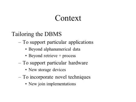 Context Tailoring the DBMS –To support particular applications Beyond alphanumerical data Beyond retrieve + process –To support particular hardware New.