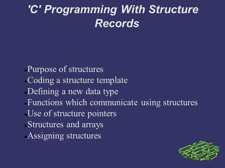 'C' Programming With Structure Records Purpose of structures Coding a structure template Defining a new data type Functions which communicate using structures.