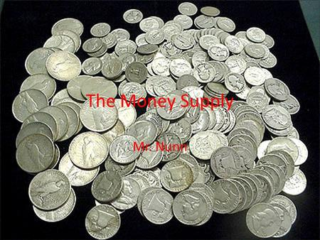 Mr. Nunn The Money Supply. Components of the Money Supply Money Supply- The total supply of money in circulation, composed of currency, checking accounts,