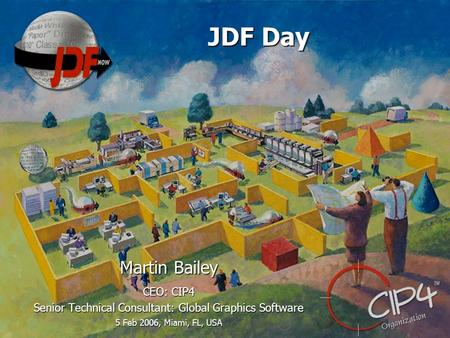 JDF Day Martin Bailey CEO: CIP4 Senior Technical Consultant: Global Graphics Software 5 Feb 2006, Miami, FL, USA.