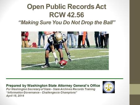 "Open Public Records Act RCW 42.56 ""Making Sure You Do Not Drop the Ball"" ______________________________ Prepared by Washington State Attorney General's."