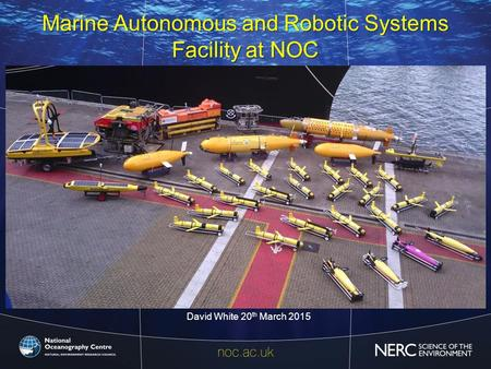 Marine Autonomous and Robotic Systems Facility at NOC 20 th March David White 20 th March 2015 1.
