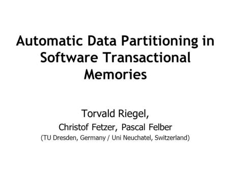 Automatic Data Partitioning in Software Transactional Memories Torvald Riegel, Christof Fetzer, Pascal Felber (TU Dresden, Germany / Uni Neuchatel, Switzerland)