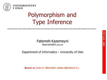 INF 3110 - 2008 Polymorphism and Type Inference Fatemeh Kazemeyni Department of Informatics – University of Oslo Based on John C. Mitchell's.