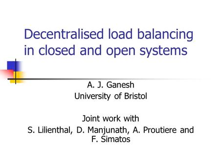 Decentralised load balancing in closed and open systems A. J. Ganesh University of Bristol Joint work with S. Lilienthal, D. Manjunath, A. Proutiere and.