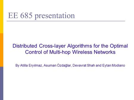 EE 685 presentation Distributed Cross-layer Algorithms for the Optimal Control of Multi-hop Wireless Networks By Atilla Eryılmaz, Asuman Özdağlar, Devavrat.