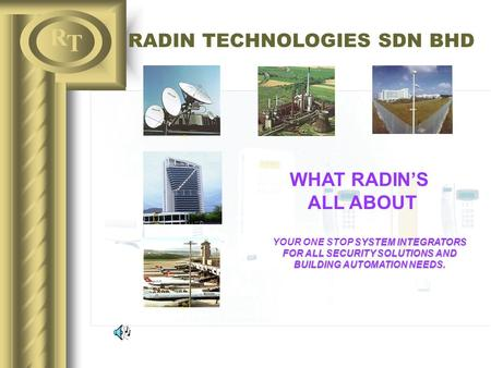 R T RADIN TECHNOLOGIES SDN BHD WHAT RADIN'S ALL ABOUT SYSTEM INTEGRATORS FOR ALL SECURITY SOLUTIONS AND BUILDING AUTOMATION NEEDS. YOUR ONE STOP SYSTEM.