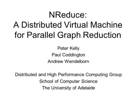 NReduce: A Distributed Virtual Machine for Parallel Graph Reduction Peter Kelly Paul Coddington Andrew Wendelborn Distributed and High Performance Computing.