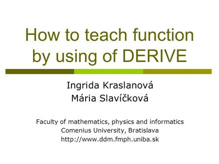 How to teach function by using of DERIVE Ingrida Kraslanová Mária Slavíčková Faculty of mathematics, physics <strong>and</strong> informatics Comenius University, Bratislava.