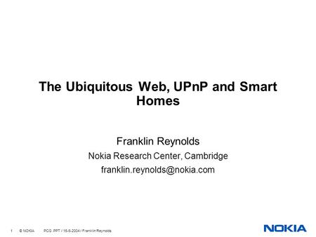 1 © NOKIA PCG.PPT / 15-6-2004 / Franklin Reynolds The Ubiquitous Web, UPnP and Smart Homes Franklin Reynolds Nokia Research Center, Cambridge
