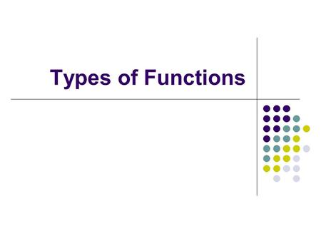 Types of Functions. Type 1: Constant Function f(x) = c Example: f(x) = 1.