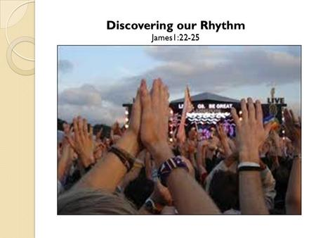 "Discovering our Rhythm James1:22-25. The Rhythm Begins by Listening ""But don't just listen to God's word. You must do what it says. Otherwise, you are."